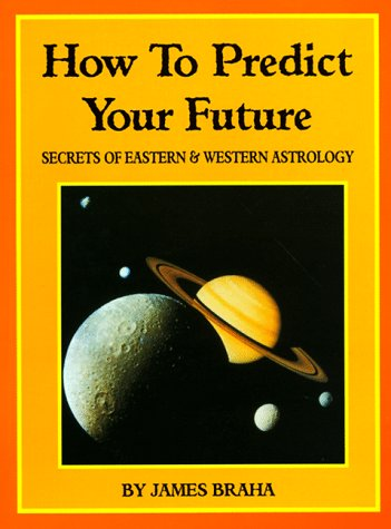 How to Predict Your Future : Secrets of Eastern and Western Astrology, JAMES BRAHA