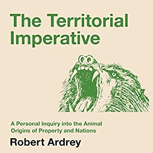 The Territorial Imperative: A Personal Inquiry into the Animal Origins of Property and Nations Audiobook