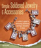 Simple Soldered Jewelry & Accessories: A Crafters Guide to Fashioning Necklaces, Earrings, Bracelets & More