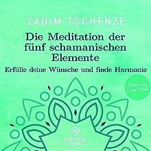 Die Meditation der fünf schamanischen Elemente: Erfülle deine Wünsche und finde Harmonie Hörbuch von Vadim Tschenze Gesprochen von: Vadim Tschenze