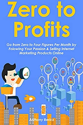 ZERO TO PROFITS (2016): Go from Zero to Four Figures Per Month by Folowing Your Passion & Selling Internet Marketing Products Online (2 in 1 bundle)