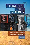 Literature, Exile, Alterity: The New York Group of Ukrainian Poets (Studies in Russian and Slavic Literatures, Cultures, and History)