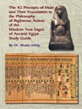 the 42 Preceps of Maat and Their Foundation in the Philosophy of Righteous Action of the Wisdom Text Sages of Ancient Egypt