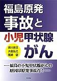 福島原発事故と小児甲状腺がん—福島の小児甲状腺がんの原因は原発事故だ! —