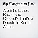 Are Bike Lanes Racist and Classist? That's a Debate in South Africa. | Ryan Lenora Brown