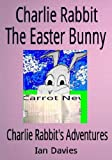 Charlie Rabbit - The Easter Bunny (Charlie Rabbit's Adventures)