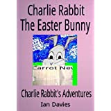Charlie Rabbit - The Easter Bunny (Charlie Rabbit's Adventures Book 4)