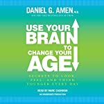 Use Your Brain to Change Your Age: Secrets to Look, Feel, and Think Younger Every Day | Daniel G. Amen