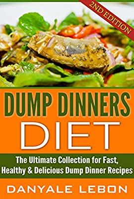 Quick and Easy Meals: Dump Dinners Diet: The Ultimate Collection for Fast, Healthy, & Delicious Dump Dinner Recipes (Simple and Delicious Recipes for Nutritious Eating for Busy People Cookbook)