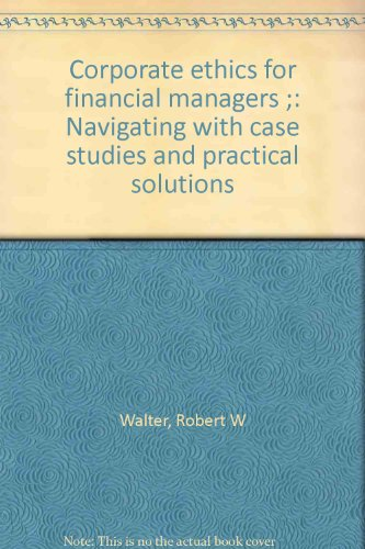 Corporate ethics for financial managers ;: Navigating with case studies and practical solutions