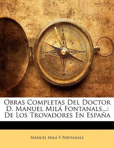 Obras Completas Del Doctor D. Manuel Milá Fontanals... De Los Trovadores En España  [Fontanals, Manuel Milá Y] (Tapa Blanda)