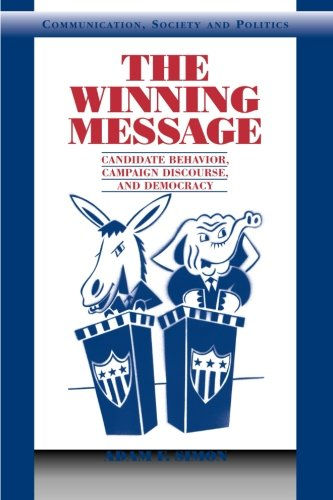 The Winning Message: Candidate Behavior, Campaign Discourse, and Democracy (Communication, Society and Politics)