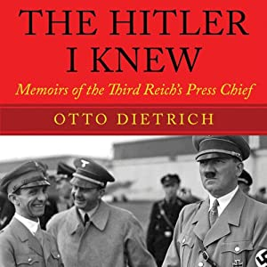The Hitler I Knew: Memoirs of the Third Reich's Press Chief | [Otto Dietrich]