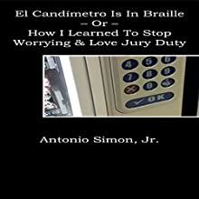 El Candímetro Is in Braille: How I Learned to Stop Worrying and Love Jury Duty (       UNABRIDGED) by Antonio Simon Jr. Narrated by John Feather