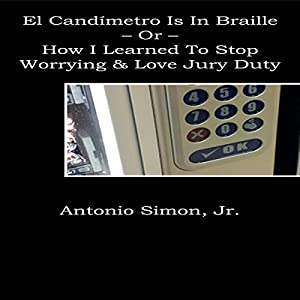 El Candímetro Is in Braille: How I Learned to Stop Worrying and Love Jury Duty (       ungekürzt) von Antonio Simon Jr. Gesprochen von: John Feather