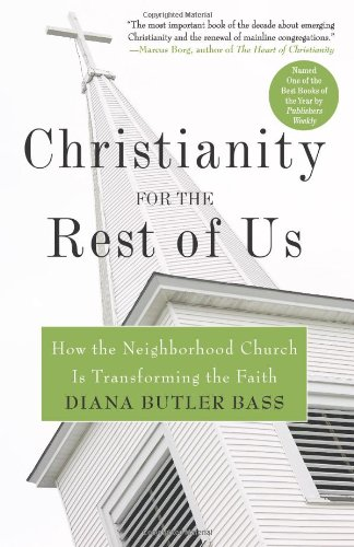 Christianity for the Rest of Us  How the Neighborhood Church Is Transforming the Faith, Diana Butler Bass