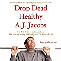 Drop Dead Healthy: One Man's Humble Quest for Bodily Perfection (       UNABRIDGED) by A. J. Jacobs Narrated by A. J. Jacobs
