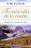 Fe mas alla de la razon: Donde solo es posible con Dios (Spanish Edition) (0825405262) by Tozer, A. W.