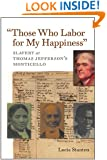 """""""Those Who Labor for My Happiness"""": Slavery at Thomas Jefferson's Monticello (Jeffersonian America)"""