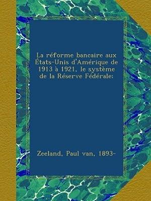 La réforme bancaire aux États-Unis d'Amérique de 1913 à 1921, le système de la Réserve Fédérale; par Paul van Zeeland