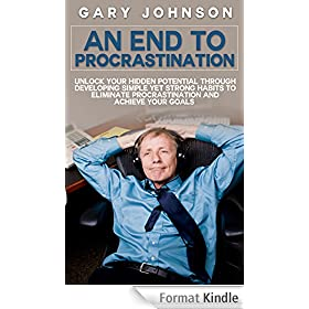 An End To Procrastination: Unlock Your Hidden Potential Through Developing Simple Yet Strong Habits To Eliminate Procrastination And Achieve Your Goals ... procrastinating, laziness) (English Edition)