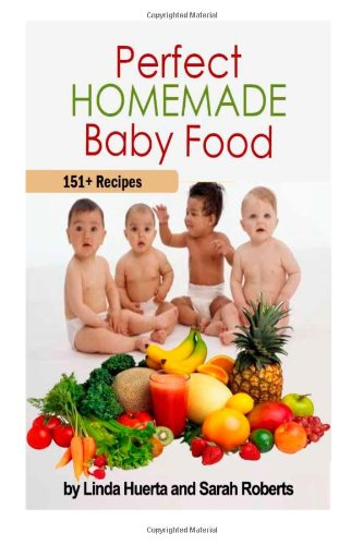 Perfect Homemade Baby Food: 151+ Recipes