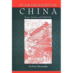 Sugar and Society in China: Peasants, Technology, and the World Market (Harvard-Yenching Institute Monograph Series) Sucheta Mazumdar