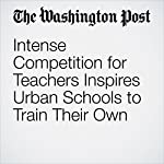 Intense Competition for Teachers Inspires Urban Schools to Train Their Own | Jay Mathews