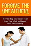 img - for Forgive The Unfaithful: How to Help Your Spouse Heal From Your Affair and Regain Trust after Infidelity (Infidelity Issues, Surviving An Affair, Recover ... Recovery, Infidelity in Relationship) book / textbook / text book