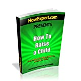 How To Raise a Child - Your Step-By-Step Guide To Raising a Child