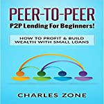 Peer-to-Peer: P2P Lending for Beginners!: How to Profit & Build Wealth with Small Loans   Charles Zone