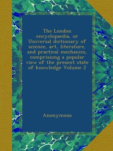 The London encyclopaedia, or Universal dictionary of science, art, literature, and practical mechanics, comprisiong a popular view of the present state of knowledge Volume 2