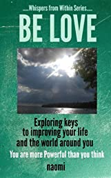 BE LOVE - exploring keys to improving your life and the world around you - You are more Powerful than you think (Whispers From Within Series)