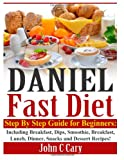 Daniel Fast Diet: Step By Step Guide for Beginners Including Breakfast, Dips, Smoothie, Breakfast, Lunch, Dinner, Snacks and Dessert Recipes!