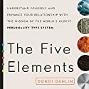 The Five Elements: Understand Yourself and Enhance Your Relationships with the Wisdom of the World's Oldest Personality Type System Audiobook by Dondi Dahlin Narrated by Dondi Dahlin, Donna Eden