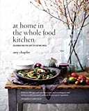 At Home in the Whole Food Kitchen: Celebrating the Art of Eating Well
