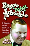 """Roscoe """"Fatty"""" Arbuckle: A Biography Of The Silent Film Comedian, 1887-1933"""