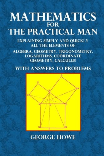 Mathematics for the Practical Man: Explaining Simply and Quickly All the Elements of Algebra, Geometry, Trigonometry, Logarithms, Co PDF