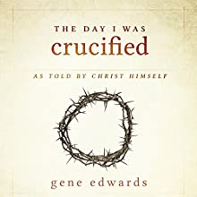 The Day I Was Crucified: As Told by Christ Himself Audiobook by Gene Edwards Narrated by Lee Alan