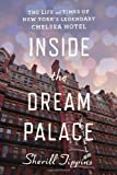 Inside the Dream Palace: The Life and Times of New Yorks Legendary Chelsea Hotel
