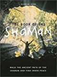 The Book of the Shaman: Walk the Ancient Path of the Shaman and Find Inner Peace