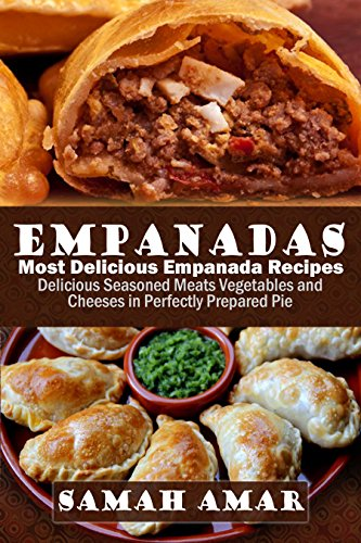 Empanadas: Most Delicious Empanada Recipes: Delicious Seasoned Meats Vegetables and Cheeses in Perfectly Prepared Pie (Delicious Recipes Book 1) by Samah Amar
