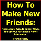 "How To Make New Friends: Finding New Friends Is Easy When You Use Our Fast Friend Maker Information - Find Out ""How To Make New Friends"" Right Away! ~ Frank Freesly"