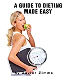 The Ultimate Guide to Dieting Made Easy: A Renowned Dieticians Advice on Weight Control, Healthy Meals, Fitness, Fat Burning Foods and Diet Control | Xavier Zimms