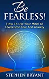 Be Fearless! How To Use Your Mind To Overcome Fear And Anxiety (Mastering Your Mindset Book 1)