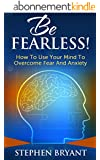 Be Fearless! How To Use Your Mind To Overcome Fear And Anxiety (Overcoming fear, overcoming anxiety, anxiety relief, anxiety management, stress relief, ... defeat fear, defeat worry) (English Edition)