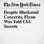 Despite Blackmail Concerns, Flynn Was Told CIA Secrets   Matt Apuzzo,Matthew Rosenberg,Adam Goldman