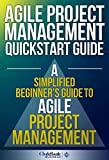 Agile Project Management QuickStart Guide: A Simplified Beginners Guide To Agile Project Management (Agile Project Management, Agile Software Development, Agile Development, Scrum)