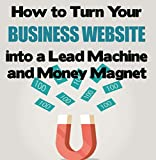 How to Turn Your Business Website into a Lead Machine and A Money Magnet