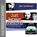 Just Between Ourselves Performance by Alan Ayckbourn Narrated by Alfred Molina, Miriam Margolyes, Judy Geeson, Kenneth Danziger, Gia Carides
